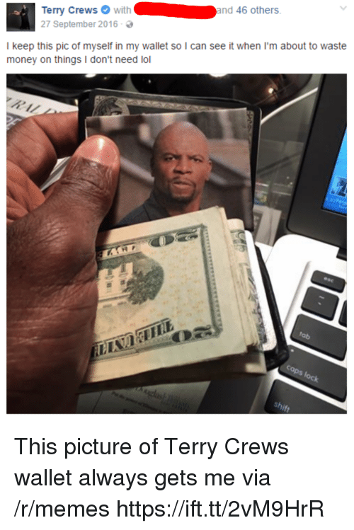 Lol, Memes, and Money: rry Crewswithand 46 others  27 September 2016-  I keep this pic of myself in my wallet so I can see it when I'm about to waste  money on things I don't need lol This picture of Terry Crews wallet always gets me via /r/memes https://ift.tt/2vM9HrR