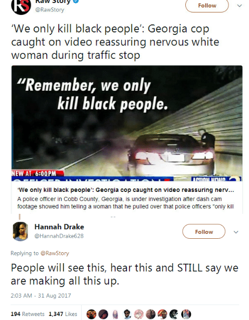 "Georgia: RS  naw Story  @RawStory  Follow  'We only kill black people': Georgia cop  caught on video reassuring nervous white  woman during traffic stop  Remember, we only  kill black people.  EW AT 6:00PM  TI  We only kill black people': Georgia cop caught on video reassuring nerv...  A police officer in Cobb County, Georgia, is under investigation after dash cam  footage showed him telling a woman that he pulled over that police officers ""only kill   Hannah Drake  @HannahDrake628  Follow  Replying to @RawStony  People will see this, hear this and STILL say we  are making all this up.  2:03 AM - 31 Aug 2017  194 Retweets 1,347 Likes  ㎏"