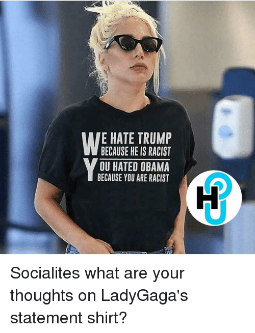 Memes, Racist, and 🤖: RS  WE HATE TRUMP  BECAUSE HE IS RACIST  OU HATED OBAMA  BECAUSE YOU ARE RACIST Socialites what are your thoughts on LadyGaga's statement shirt?