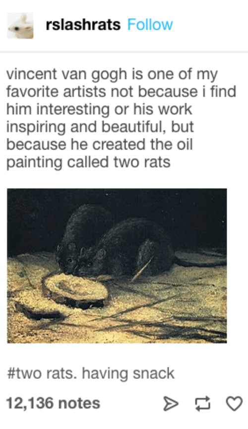 rats: rslashrats Follow  vincent van gogh is one of my  favorite artists not because i find  him interesting or his work  inspiring and beautiful, but  because he created the oil  painting called two rats  #two rats. having snack  12,136 notes
