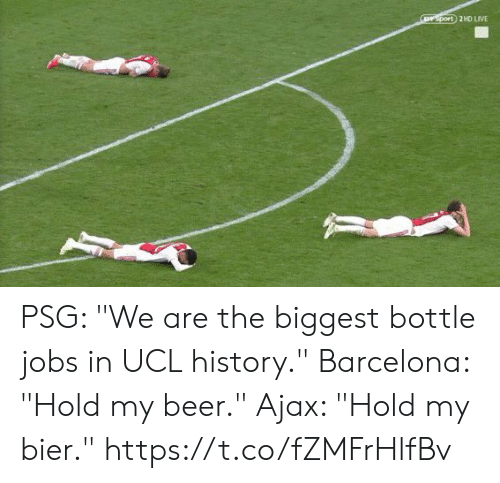 "ajax: rsport 2HD LIVE PSG: ""We are the biggest bottle jobs in UCL history.""  Barcelona: ""Hold my beer.""  Ajax: ""Hold my bier."" https://t.co/fZMFrHlfBv"