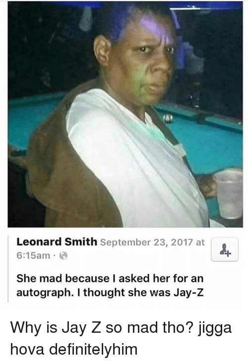 rst: rst  Leonard Smith September 23, 2017 at  6:15am  She mad because I asked her for an  autograph. I thought she was Jay-Z Why is Jay Z so mad tho? jigga hova definitelyhim
