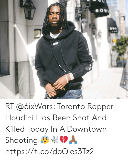 Been: RT @6ixWars: Toronto Rapper Houdini Has Been Shot And Killed Today In A Downtown Shooting 😰🕊💔🙏🏾 https://t.co/doOles3Tz2