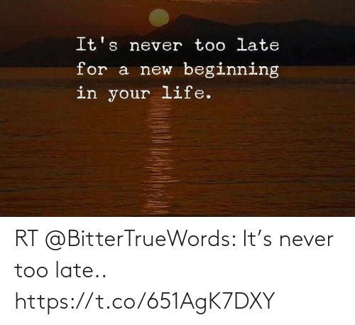 late: RT @BitterTrueWords: It's never too late.. https://t.co/651AgK7DXY
