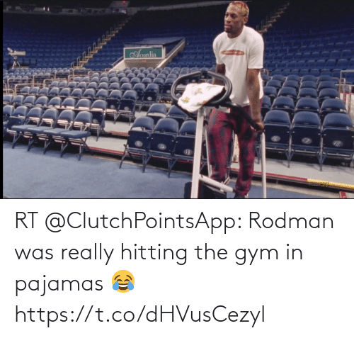 hitting: RT @ClutchPointsApp: Rodman was really hitting the gym in pajamas 😂 https://t.co/dHVusCezyl