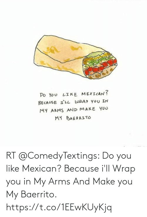 Mexican, Arms, and Make: RT @ComedyTextings: Do you like Mexican? Because i'll Wrap you in My Arms And Make you My Baerrito. https://t.co/1EEwKUyKjq