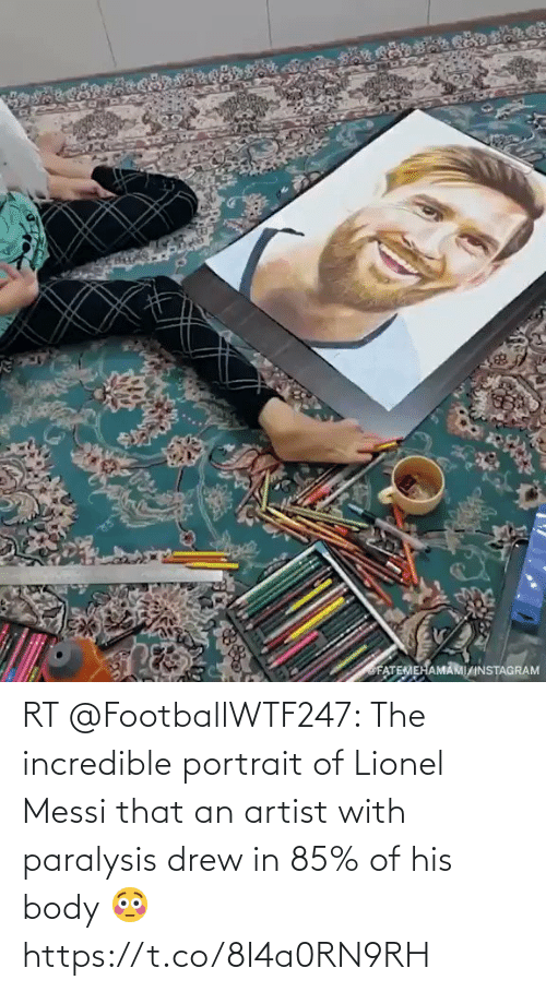 drew: RT @FootballWTF247: The incredible portrait of Lionel Messi that an artist with paralysis drew in 85% of his body 😳  https://t.co/8I4a0RN9RH