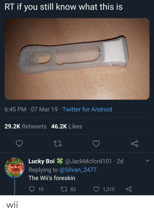 Android, Twitter, and Boi: RT if you still know what this is  6:45 PM 07 Mar 19 Twitter for Android  29.2K Retweets 46.2K Likes  Lucky Boi @JackMcford101 2d  Replying to @Silvan_2477  The Wii's foreskin  0 82  1,310 wii