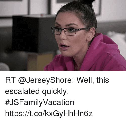 Memes, 🤖, and This: RT @JerseyShore: Well, this escalated quickly. #JSFamilyVacation https://t.co/kxGyHhHn6z