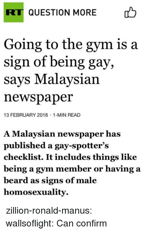 Beard, Gym, and Target: RT QUESTION MORE  b  Going to the gym is a  sign of being gay,  says Malaysian  newspaper  13 FEBRUARY 2018 1-MIN READ  A Malaysian newspaper has  published a gay-spotter's  checklist. It includes things like  being a gym member or having a  beard as signs of male  homosexuality zillion-ronald-manus: wallsoflight: Can confirm