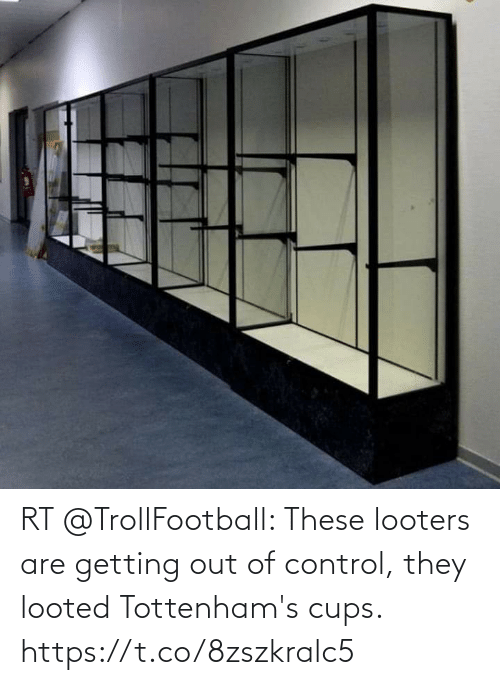 Trollfootball: RT @TrollFootball: These looters are getting out of control, they looted Tottenham's cups. https://t.co/8zszkralc5