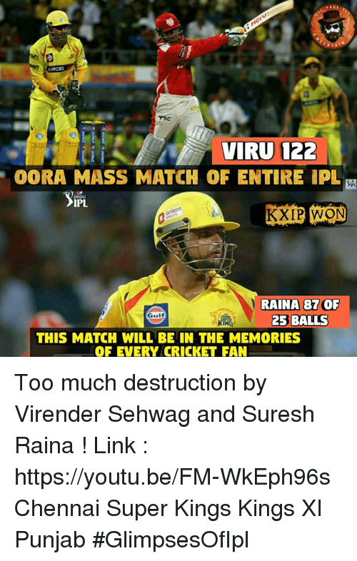 Memes, Too Much, and Cricket: RTA  VIRU 122  OORA MASS MATCH OF ENTIRE PL  IPL.  KXIP WON  RAINA 87 OF  25 BALLS  THIS MATCH WILL BE IN THE MEMORIES  OF EVERY CRICKET FAN Too much destruction by Virender Sehwag and Suresh Raina !  Link : https://youtu.be/FM-WkEph96s Chennai Super Kings Kings XI Punjab #GlimpsesOfIpl