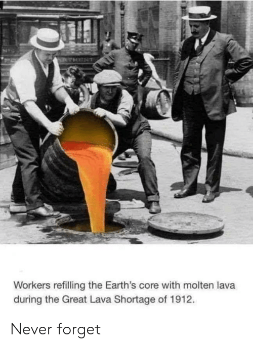 Never, Lava, and Core: RTHENT  Workers refilling the Earth's core with molten lava  during the Great Lava Shortage of 1912. Never forget