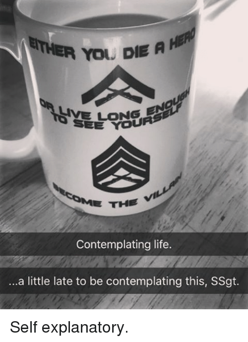 contemplation: RTHER You. DIE A H  SIVE LONG  EE THE  Contemplating life.  ...a little late to be contemplating this, SSgt. Self explanatory.