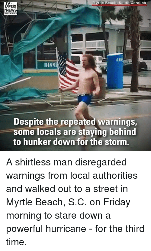 Repeated: rtle Beach, South Carolina  FOX  DINN  Despite the repeated warnings  some locals are staying behind  to hunker down for the storm A shirtless man disregarded warnings from local authorities and walked out to a street in Myrtle Beach, S.C. on Friday morning to stare down a powerful hurricane - for the third time.