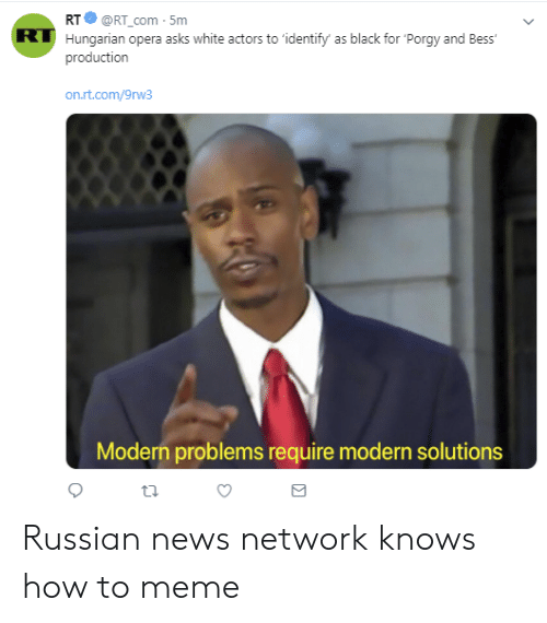 Meme, News, and Black: RTORT com-5m  Hungarian opera asks white actors to 'identify' as black for 'Porgy and Bess  production  RT  on.rt.com/9rw3  Modern problems require modern solutions Russian news network knows how to meme