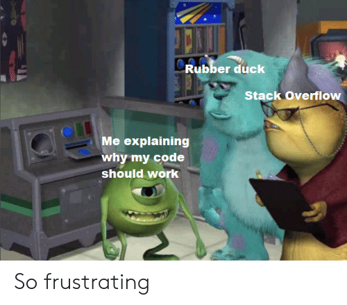 Work, Duck, and Code: Rubber duck  Stack Overflow  Me explaining  why my code  should work So frustrating