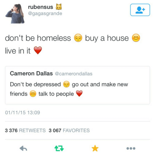 Homeless, Dallas, and House: rubensus d  @gagasgrande  don't be homeless  live in it  buy a house  Cameron Dallas @camerondallas  Don't be depressed go out and make new  friendstalk to people  01/11/15 13:09  3 376 RETWEETS 3 067 FAVORITES