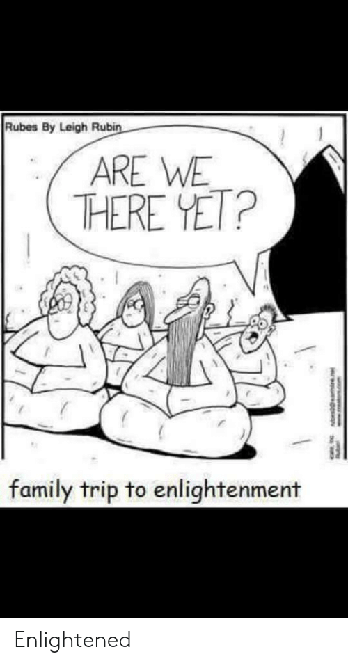 Family, Com, and Enlightenment: Rubes By Leigh Rubin  ARE WE  THERE YET?  family trip to enlightenment  w.TRA.com Enlightened
