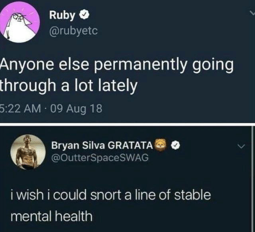 bryan: Ruby  @rubyetc  Anyone else permanently going  through a lot lately  5:22 AM 09 Aug 18  Bryan Silva GRATATA®  @OutterSpaceSWAG  i wish i could snort a line of stable  mental health