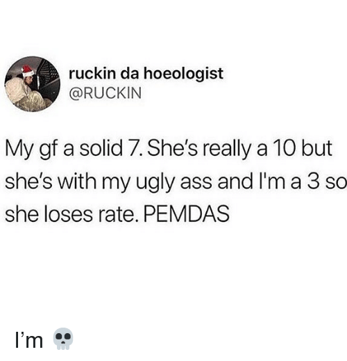 ugly ass: ruckin da hoeologist  @RUCKIN  My gf a solid 7. She's really a 10 but  she's with my ugly ass and I'm a 3 so  she loses rate. PEMDAS I'm 💀
