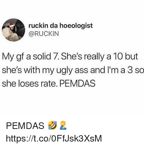 ugly ass: ruckin da hoeologist  @RUCKIN  My gf a solid 7. She's really a 10 but  she's with my ugly ass and I'm a 3 so  she loses rate. PEMDAS PEMDAS 🤣🤦♂️ https://t.co/0FfJsk3XsM