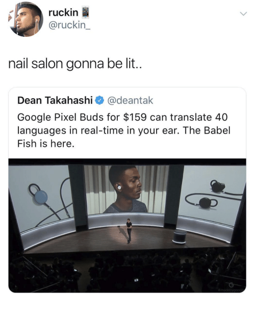Google, Lit, and Fish: ruckin  @ruckin  nail salon gonna be lit  Dean Takahashi @deantak  Google Pixel Buds for $159 can translate 40  languages in real-time in your ear. The Babel  Fish is here.
