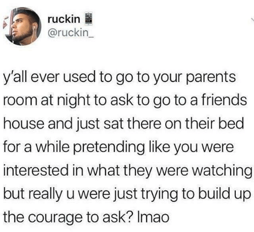 Courage: ruckin  @ruckin_  y'all ever used to go to your parents  room at night to ask to go to a friends  house and just sat there on their bed  for a while pretending like you were  interested in what they were watching  but really u were just trying to build up  the courage to ask? Imao