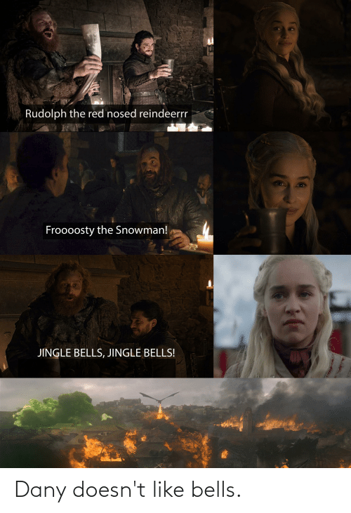 Jingle Bells: Rudolph the red nosed reindeerrr  Froooosty the Snowman!  JINGLE BELLS, JINGLE BELLS! Dany doesn't like bells.
