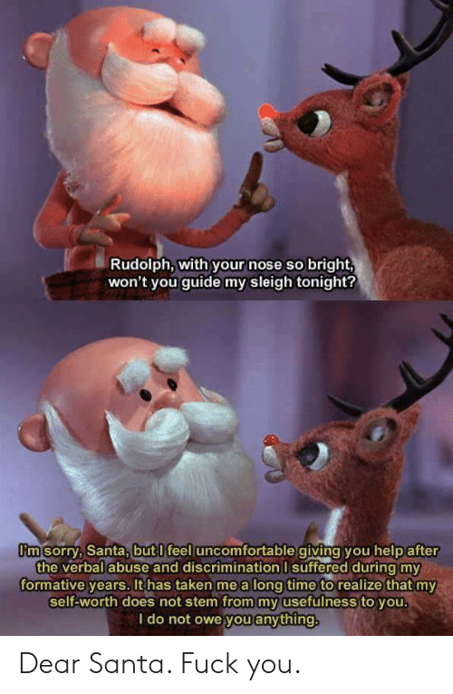 Fuck You, Sorry, and Taken: Rudolph, with your nose so bright,  won't you guide my sleigh tonight?  I'm sorry, Santa,but l feel uncomfortable giving you help after  the verbal abuse and discrimination I suffered during my  formative years, It has taken me a long time to realize that my  self-worth does not stem from my usefulness to you.  l do not owe you anything Dear Santa. Fuck you.