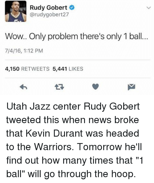 """hooping: Rudy Gobert  @rudy gobert27  Wow.. Only problem there's only 1 ball.  7/4/16, 1:12 PM  4,150  RETWEETS  5,441  LIKES Utah Jazz center Rudy Gobert tweeted this when news broke that Kevin Durant was headed to the Warriors. Tomorrow he'll find out how many times that """"1 ball"""" will go through the hoop."""