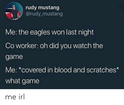 Philadelphia Eagles, The Game, and Game: rudy mustang  @rudy_mustang  Me: the eagles won last night  Co worker: oh did you watch the  game  Me: *covered in blood and scratches*  what game me irl
