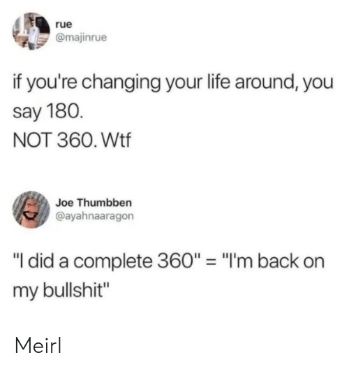 "Life, Wtf, and Bullshit: rue  @majinrue  if you're changing your life around, you  say 180.  NOT 360. Wtf  Joe Thumbben  @ayahnaaragon  ""I did a complete 360"" = ""I'm back  my bullshit"" Meirl"