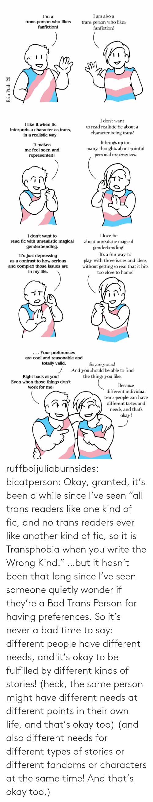 "trans: ruffboijuliaburnsides: bicatperson:   Okay, granted, it's been a while since I've seen ""all trans readers  like one kind of fic, and no trans readers ever like another kind of  fic, so it is Transphobia when you write the Wrong Kind."" …but it hasn't been that long since I've seen someone quietly wonder if they're a Bad Trans Person for having preferences. So  it's never a bad time to say: different people have different needs,  and it's okay to be fulfilled by different kinds of stories! (heck, the same person might have different needs at different points in their own life, and that's okay too)    (and also different needs for different types of stories or different fandoms or characters at the same time!  And that's okay too.)"