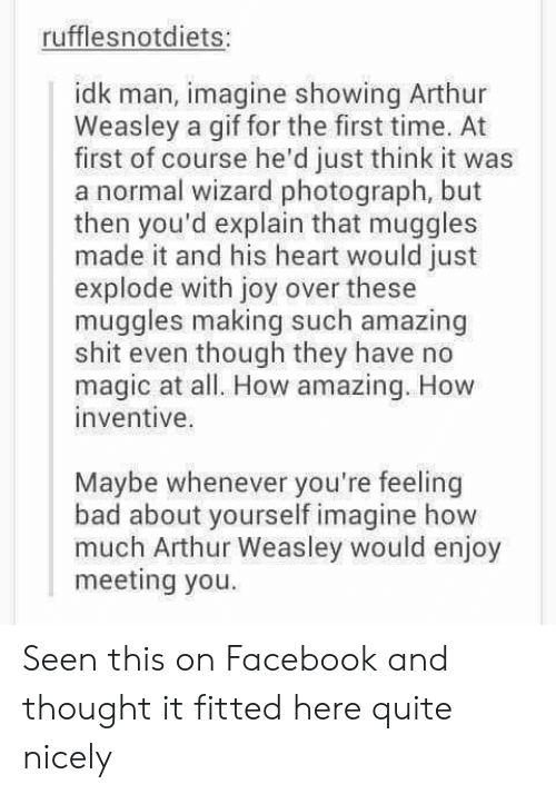 Arthur, Bad, and Facebook: rufflesnotdiets:  idk man, imagine showing Arthur  Weasley a gif for the first time. At  first of course he'd just think it was  a normal wizard photograph, but  then you'd explain that muggles  made it and his heart would just  explode with joy over these  muggles making such amazing  shit even though they have no  magic at all. How amazing. How  inventive.  Maybe whenever you're feeling  bad about yourself imagine how  much Arthur Weasley would enjoy  meeting you Seen this on Facebook and thought it fitted here quite nicely