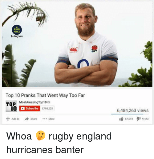 pranks: RUGBY  MEMES  Instagram  Top 10 Pranks That Went Way Too Far  TOP  MostAmazingTop10 a  Subscribe  1798,225  6,484,263 views  té 57,004 9,443  +Add toShare Mere  4d 10 Whoa 🤔 rugby england hurricanes banter