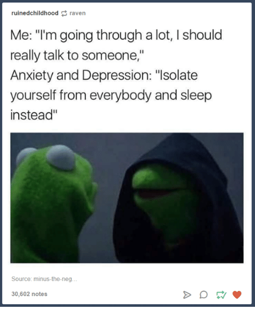 """Negged: ruined childhood raven  Me: """"I'm going through a lot, I should  really talk to someone,""""  Anxiety and Depression: """"Isolate  yourself from everybody and sleep  instead  Source: minus-the-neg  30,602 notes"""