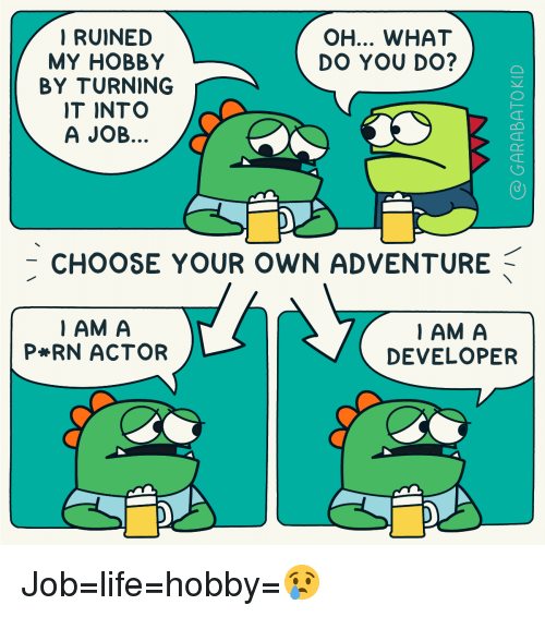 a&p: RUINED  MY HOBBY  BY TURNING  IT INTO  A JOB  OH... WHAT  DO YOU DO?  -CHOOSE YOUR OWN ADVENTURE  IAM A  P RN ACTOR  IAM A  DEVELOPER Job=life=hobby=😢