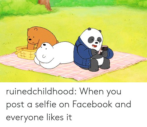 Facebook, Selfie, and Tumblr: ruinedchildhood:  When you post a selfie on Facebook and everyone likes it
