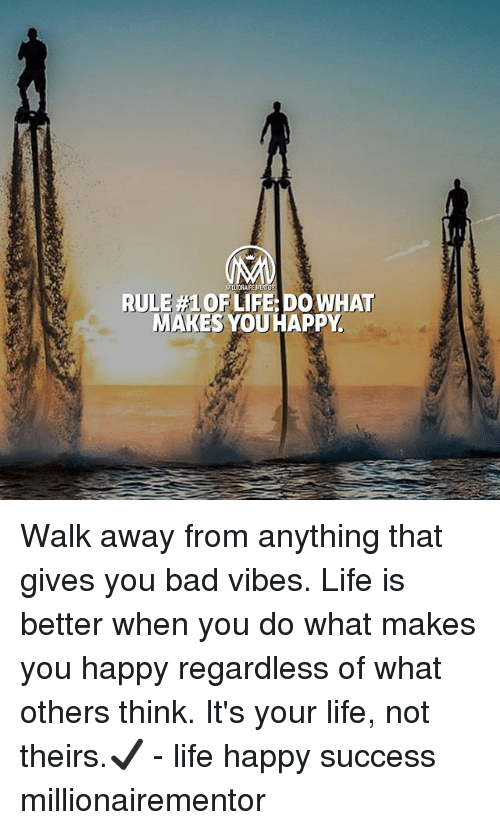 do what makes you happy: RULE #1 OF LIFE: DO WHAT  MAKES YOUHAPPY Walk away from anything that gives you bad vibes. Life is better when you do what makes you happy regardless of what others think. It's your life, not theirs.✔️ - life happy success millionairementor