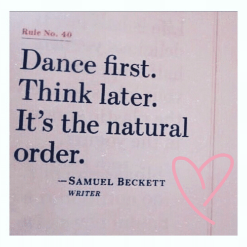 Dance, Samuel Beckett, and Think: Rule No. 40  Dance first.  Think later.  It's the natural  order.  - SAMUEL BECKETT  WRITER