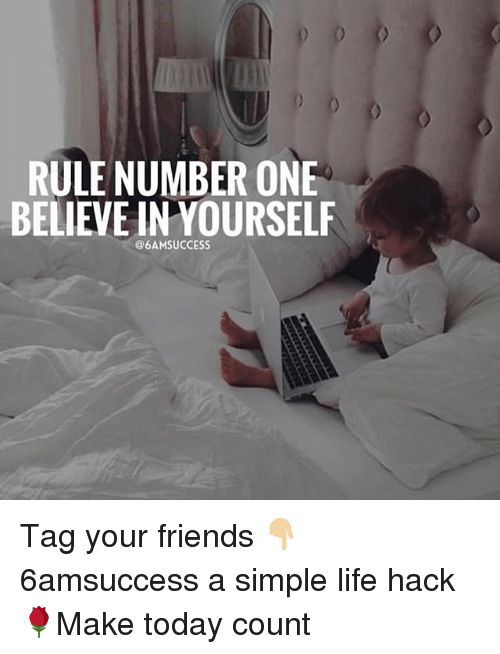 simple life: RULE NUMBER ONE  BELIEVE IN YOURSELF  @6AMSUCCESS Tag your friends 👇🏼 6amsuccess a simple life hack 🌹Make today count