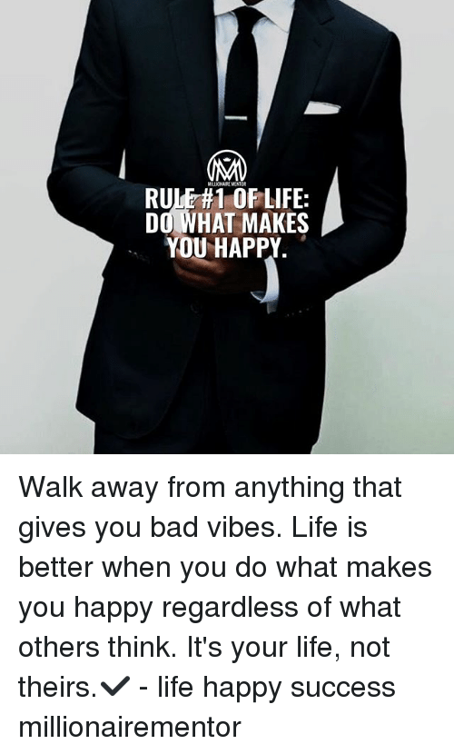 do what makes you happy: RULE#OFLIFE:  DO WHAT MAKES  YOU HAPPY Walk away from anything that gives you bad vibes. Life is better when you do what makes you happy regardless of what others think. It's your life, not theirs.✔️ - life happy success millionairementor