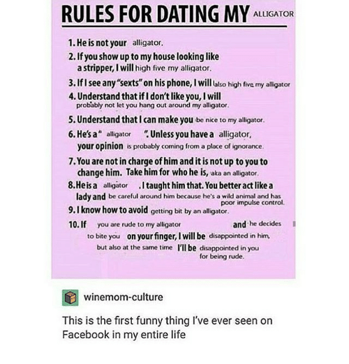 """ifl: RULES FOR DATING MY  ALLIGATOR  1.He is not your alligator.  2. Ifyou show up to my house looking like  a stripper, l will high five my alligator.  3.Iflsee any""""sexts""""on his phone, l will also high five my alligator  4. Understand that ifl don'tlike you, I will  probably not let you hang out around my alligator.  5. Understand that can make you be nice to my alligator  6. He's a  alligator  Unless you have a alligator,  your opinion is probably coming from a place of ignorance.  7.You are not in charge of him and itisnot up to you to  change him. Take him for who he is, aka an alligator.  8.Heisa alligator  .Itaught him that You better actlike a  lady and be careful around him because he's a wild animal and has  poor impulse control.  9.I know how to avoid getting bit by an alligator.  10. If you are rude to my alligator  and  he decides  to bite you  on your finger, Iwill be disappointed in him.  but also at the same time I'll be disappointed in  you  for being rude.  winemom-culture  This is the first funny thing I've ever seen on  Facebook in my entire life"""