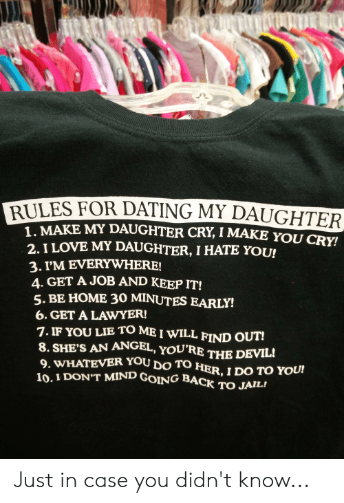 Dating, Jail, and Lawyer: RULES FOR  DATING MY DAUGHTER  MAKE MY DAUGHTER CRY, I MAKE YOU CRY!  2. I LOVE MY DAUGHTER, I HATE YOU!  3. I'M EVERYWHERE!  4. GET A JOB AND KEEP IT!  5. BE HOME 30 MINUTES EARLY!  6. GET A LAWYER!  7. IF YOU LIE TO ME I WILL FIND OUT!  8. SHE'S AN ANGEL, YOU'RE THE DEVIL!  9. WHATEVER YOU DO TO HER, I DO TO YOU!  10. I DON'T MIND GOING BACK TO JAIL! Just in case you didn't know...