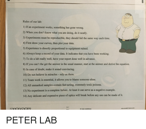 Fail, Work, and Break: Rules of our lab:  1) If an experiment works, something has gone wrong.  2) When you don't know what you are doing, do it neatly.  3) Experiments must be reproducible, they should fail the same way each time.  4) First draw your curves, then plot your data.  5) Experience is directly proportional to equipment ruined.  6) Always keep a record of your data. It indicates that you have been working.  7) To do a lab really well, have your report done well in advance.  8) If you can't the get the answer in the usual manner, start at the answer and derive the equation.  9) In case of doubt, make it sound convincing.  10) Do not believe in miracles -rely on them.  11) Team work is essential, it allows you to blame someone elese.  12) All unmarked samples contain fast-acting, extremely toxic poisons.  13) No experiment is a complete failure. At least it can serve as a negative example.  14) Any delicate and expensive piece of optics will break before any use can be made of it  hind
