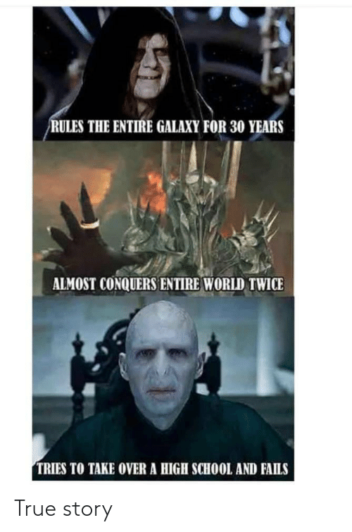 galaxy: RULES THE ENTIRE GALAXY FOR 30 YEARS  ALMOST CONQUERS ENTIRE WORLD TWICE  TRIES TO TAKE OVER A HIGH SCHOOL AND FAILS True story
