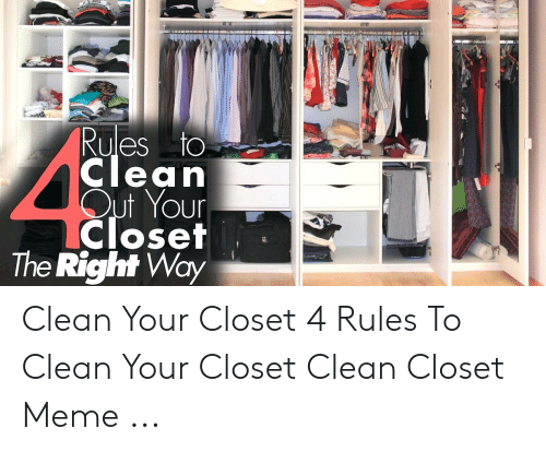 Meme, Clean, and Right: Rules to  Clean  oUr  The Right Way Clean Your Closet 4 Rules To Clean Your Closet Clean Closet Meme ...