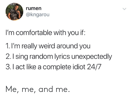 Comfortable, Dank, and Weird: rumen  @kngarou  I'm comfortable with you if:  1. I'm really weird around you  2.Ising random lyrics unexpectedly  3.I act like a complete idiot 24/7 Me, me, and me.