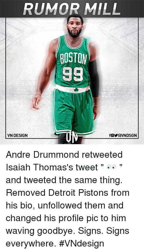"Drummond: RUMOR MILL  BOSTON  98  VN DESIGN  fOYraVNDSGN Andre Drummond retweeted Isaiah Thomas's tweet "" 👀 "" and tweeted the same thing. Removed Detroit Pistons from his bio, unfollowed them and changed his profile pic to him waving goodbye.  Signs. Signs everywhere.  #VNdesign"